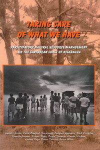 Book cover Taking Care of What We Have: Participatory Natural Resource Management on the Caribbean Coast of Nicaragua
